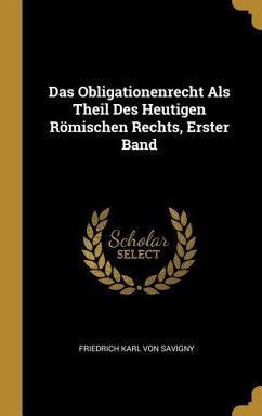 Das Obligationenrecht ALS Theil Des Heutigen Römischen Rechts, Erster Band