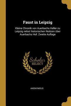 Faust in Leipzig: Kleine Chronik Von Auerbachs Keller Zu Leipzig Nebst Historischen Notizen Über Auerbachs Hof. Zweite Auflage