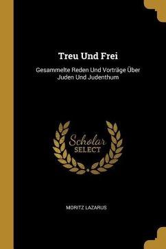 Treu Und Frei: Gesammelte Reden Und Vorträge Über Juden Und Judenthum