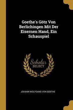 Goethe's Götz Von Berlichingen Mit Der Eisernen Hand, Ein Schauspiel - Goethe, Johann Wolfgang von