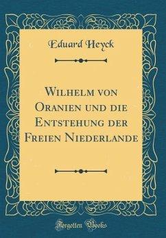 Wilhelm von Oranien und die Entstehung der Freien Niederlande (Classic Reprint)