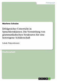 Erfolgreicher Unterricht in Sprachlernklassen. Die Vermittlung von grammatikalischen Strukturen für eine heterogene Schülerschaft (eBook, PDF) - Schulze, Marlene