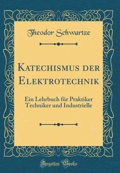 Katechismus der Elektrotechnik - Schwartze, Theodor