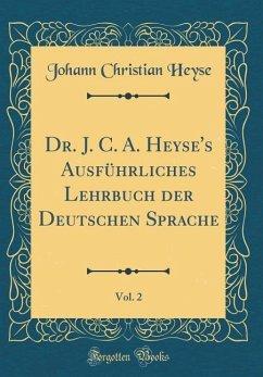 Dr. J. C. A. Heyse's Ausführliches Lehrbuch der Deutschen Sprache, Vol. 2 (Classic Reprint)