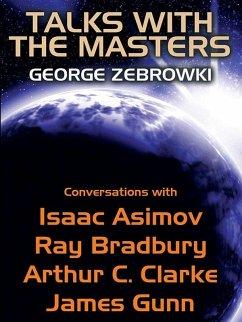 Talks with the Masters: Conversations with Isaac Asimov, Ray Bradbury, Arthur C. Clarke, and James Gunn (eBook, ePUB) - Zebrowski, George; Asimov; Bradbury, Ray; Clarke, Arthur C.; Gunn, James