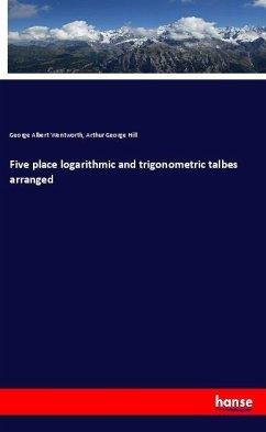 Five place logarithmic and trigonometric talbes arranged