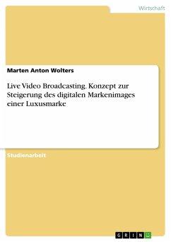 Live Video Broadcasting. Konzept zur Steigerung des digitalen Markenimages einer Luxusmarke (eBook, PDF) - Wolters, Marten Anton