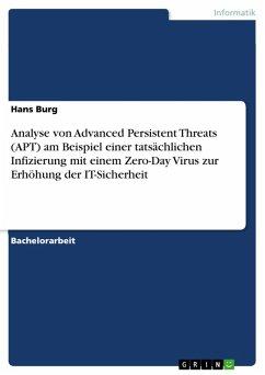 Analyse von Advanced Persistent Threats (APT) am Beispiel einer tatsächlichen Infizierung mit einem Zero-Day Virus zur Erhöhung der IT-Sicherheit (eBook, PDF)