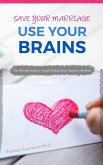 Save Your Marriage: Use Your Brains! The ultimate guide to save your marriage without therapy nor divorce: The only guide using the latest brain science to save your marriage and couple relationships (eBook, ePUB)
