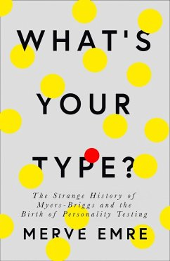What's Your Type?: The Strange History of Myers-Briggs and the Birth of Personality Testing (eBook, ePUB) - Emre, Merve