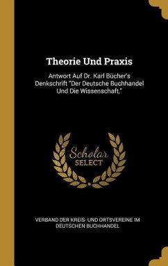 Theorie Und Praxis: Antwort Auf Dr. Karl Bücher's Denkschrift Der Deutsche Buchhandel Und Die Wissenschaft,