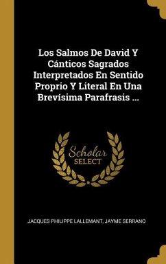 Los Salmos de David Y Cánticos Sagrados Interpretados En Sentido Proprio Y Literal En Una Brevísima Parafrasis ...