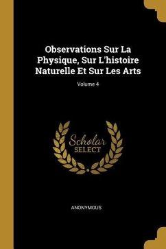 Observations Sur La Physique, Sur l'Histoire Naturelle Et Sur Les Arts; Volume 4
