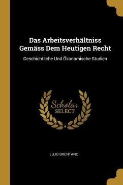 Das Arbeitsverhältniss Gemäss Dem Heutigen Recht: Geschichtliche Und Ökonomische Studien