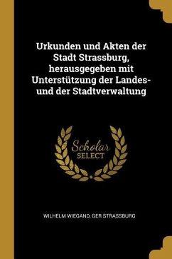 Urkunden Und Akten Der Stadt Strassburg, Herausgegeben Mit Unterstützung Der Landes- Und Der Stadtverwaltung