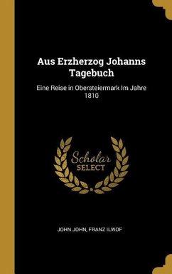 Aus Erzherzog Johanns Tagebuch: Eine Reise in Obersteiermark Im Jahre 1810