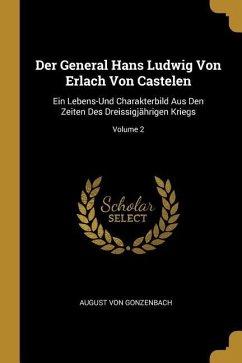 Der General Hans Ludwig Von Erlach Von Castelen: Ein Lebens-Und Charakterbild Aus Den Zeiten Des Dreissigjährigen Kriegs; Volume 2