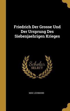 Friedrich Der Grosse Und Der Ursprung Des Siebenjaehrigen Krieges