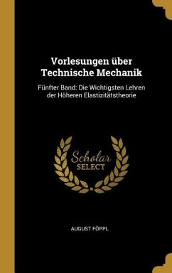 Vorlesungen Über Technische Mechanik: Fünfter Band: Die Wichtigsten Lehren Der Höheren Elastizitätstheorie