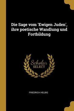 Die Sage Vom 'ewigen Juden', Ihre Poetische Wandlung Und Fortbildung