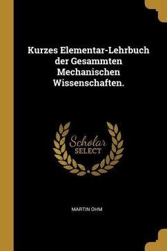Kurzes Elementar-Lehrbuch Der Gesammten Mechanischen Wissenschaften.