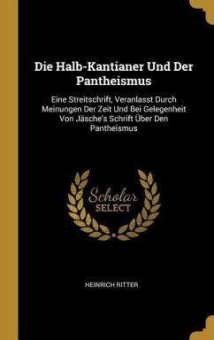 Die Halb-Kantianer Und Der Pantheismus: Eine Streitschrift, Veranlasst Durch Meinungen Der Zeit Und Bei Gelegenheit Von Jäsche's Schrift Über Den Pant