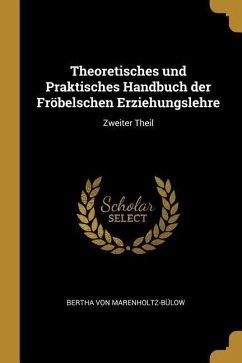 Theoretisches Und Praktisches Handbuch Der Fröbelschen Erziehungslehre: Zweiter Theil - Marenholtz-Bulow, Bertha Von