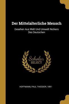 Der Mittelalterliche Mensch: Gesehen Aus Welt Und Umwelt Notkers Des Deutschen