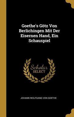 Goethe's Götz Von Berlichingen Mit Der Eisernen Hand, Ein Schauspiel