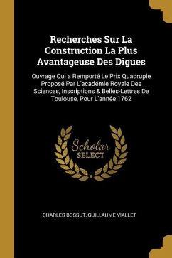 Recherches Sur La Construction La Plus Avantageuse Des Digues: Ouvrage Qui a Remporté Le Prix Quadruple Proposé Par l'Académie Royale Des Sciences, In