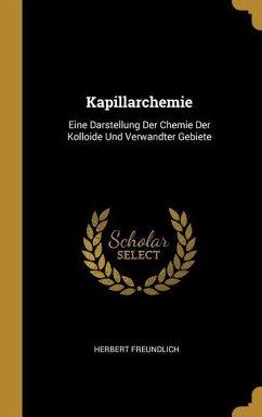 Kapillarchemie: Eine Darstellung Der Chemie Der Kolloide Und Verwandter Gebiete