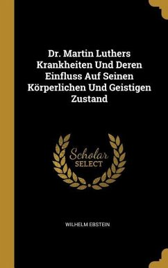 Dr. Martin Luthers Krankheiten Und Deren Einfluss Auf Seinen Körperlichen Und Geistigen Zustand