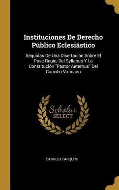Instituciones de Derecho Público Eclesiástico: Sequidas de Una Disertación Sobre El Pase Regio, del Syllabus Y La Constitución Pastor Aeternus del Con