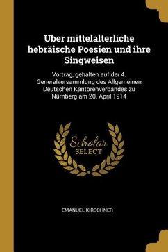 Uber Mittelalterliche Hebräische Poesien Und Ihre Singweisen: Vortrag, Gehalten Auf Der 4. Generalversammlung Des Allgemeinen Deutschen Kantorenverban