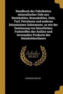 Handbuch Der Fabrikation Mineralischer Oele Aus Steinkohlen, Braunkohlen, Holz, Torf, Petroleum Und Anderen Bituminösen Substanzen, So Wie Der Gewinnu