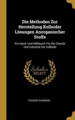 Die Methoden Zur Herstellung Kolloider Lösungen Anorganischer Stoffe: Ein Hand- Und Hilfsbuch Für Die Chemie Und Industrie Der Kolloide