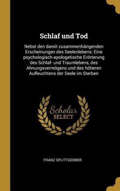 Schlaf Und Tod: Nebst Den Damit Zusammenhängenden Erscheinungen Des Seelenlebens: Eine Psychologisch-Apologetische Erörterung Des Schl
