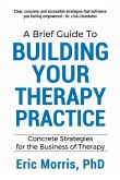 A Brief Guide to Building Your Therapy Practice: Concrete Strategies for the Business of Therapy