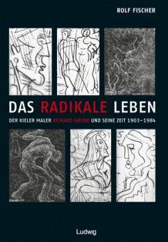 Das radikale Leben. Der Kieler Maler Richard Grune und seine Zeit (1903-1984) - Fischer, Rolf