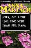 Rita, die Liebe und eine neue Frau für Papa (Sammelband 3 Anna Martach Schicksalsromane, #1) (eBook, ePUB)