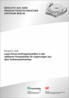 Laser-Pulver-Auftragschweißen in der additiven Prozesskette für Legierungen aus dem Turbomaschinenbau - Graf, Benjamin