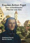 Kaplan Anton Figel Der schwäbische Pfarrer von Ars