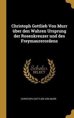 Christoph Gottlieb Von Murr Über Den Wahren Ursprung Der Rosenkreuzer Und Des Freymaurerordens