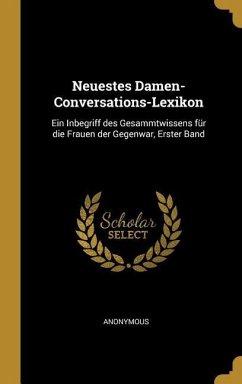 Neuestes Damen-Conversations-Lexikon: Ein Inbegriff Des Gesammtwissens Für Die Frauen Der Gegenwar, Erster Band
