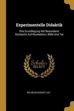 Experimentelle Didaktik: Ihre Grundlegung Mit Besonderer Rücksicht Auf Muskelsinn, Wille Und Tat
