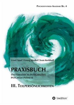 Praxisbuch Systematisch-Integrative Psychosynthese: III. Teilpersönlichkeiten - Neef, Ursel; Kerkhoff, Sven; Henkel, Georg