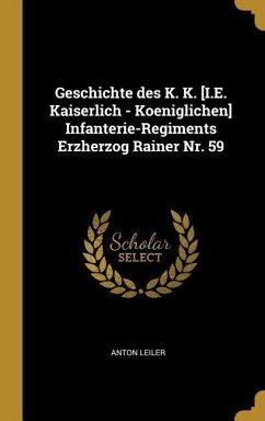 Geschichte Des K. K. [i.E. Kaiserlich - Koeniglichen] Infanterie-Regiments Erzherzog Rainer Nr. 59