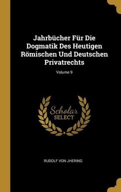 Jahrbücher Für Die Dogmatik Des Heutigen Römischen Und Deutschen Privatrechts; Volume 9