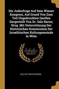 Die Judenfrage Auf Dem Wiener Kongress, Auf Grund Von Zum Teil Ungedruckten Quellen Dargestellt Von Dr. Salo Baron; Hrsg. Mit Unterstützung Der Histor - Baron, Salo Wittmayer