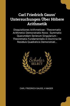 Carl Friedrich Gauss' Untersuchungen Über Höhere Arithmetik: Disquisitiones Arithmeticae: Theorematis Arithmetici Demonstratio Nova: Summatio Quarumda